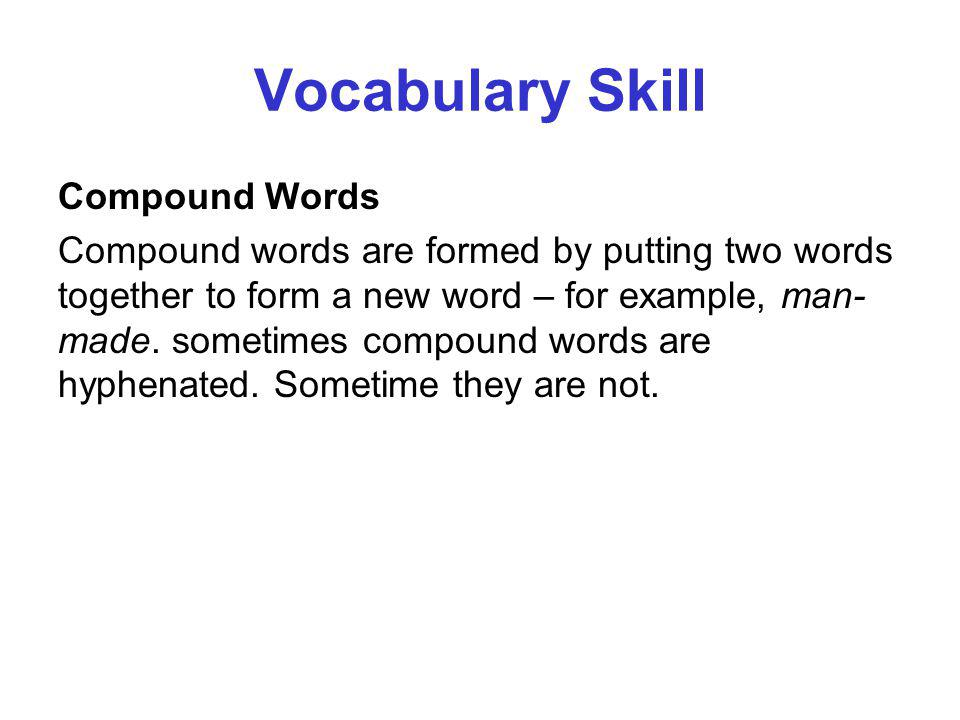 Vocabulary Skill Compound Words Compound words are formed by putting two words together to form a new word – for example, man- made. sometimes compoun