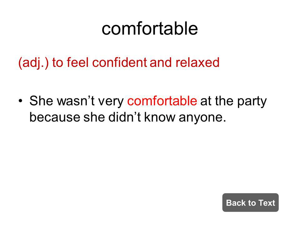 comfortable (adj.) to feel confident and relaxed She wasnt very comfortable at the party because she didnt know anyone.