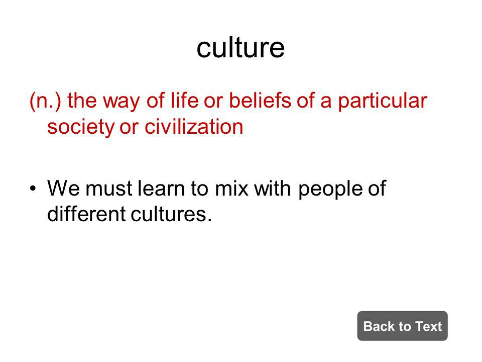 culture (n.) the way of life or beliefs of a particular society or civilization We must learn to mix with people of different cultures.