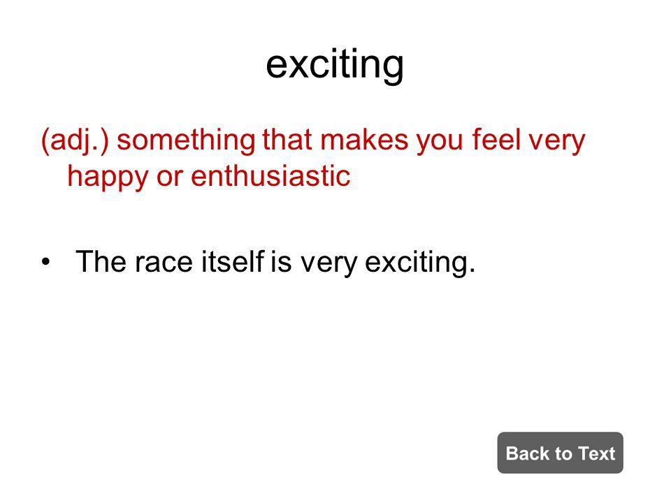 exciting (adj.) something that makes you feel very happy or enthusiastic The race itself is very exciting.