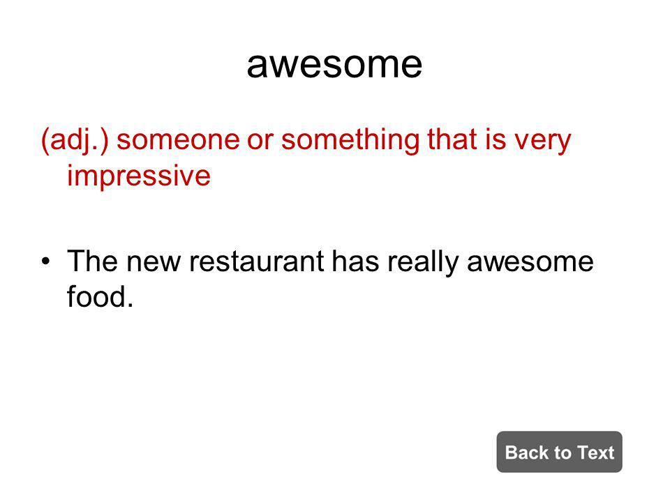 awesome (adj.) someone or something that is very impressive The new restaurant has really awesome food.
