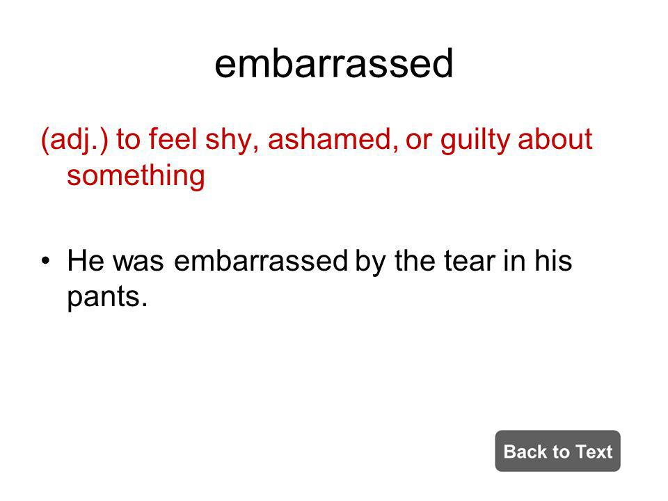 embarrassed (adj.) to feel shy, ashamed, or guilty about something He was embarrassed by the tear in his pants.
