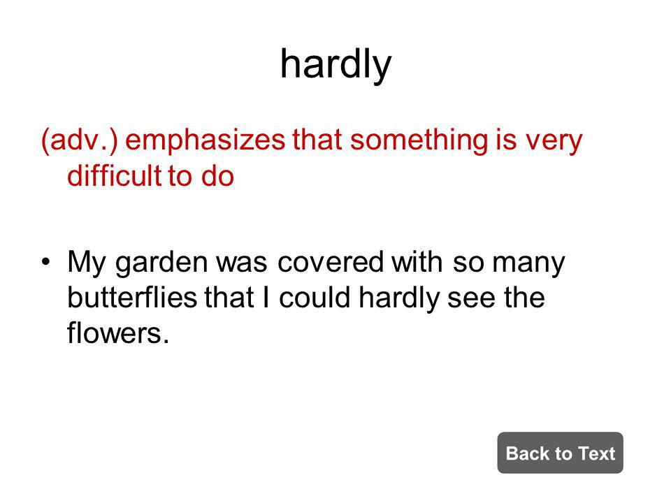 hardly (adv.) emphasizes that something is very difficult to do My garden was covered with so many butterflies that I could hardly see the flowers.