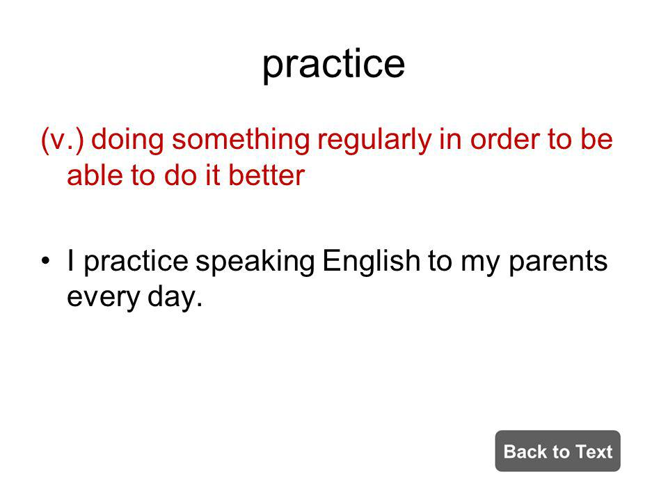practice (v.) doing something regularly in order to be able to do it better I practice speaking English to my parents every day.