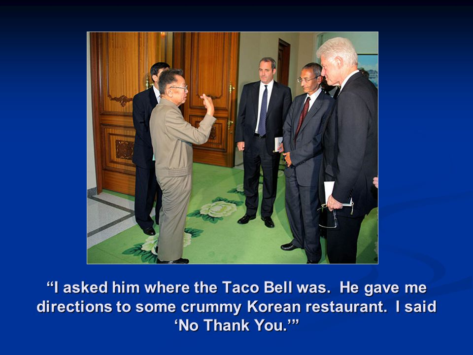 I asked him where the Taco Bell was. He gave me directions to some crummy Korean restaurant.