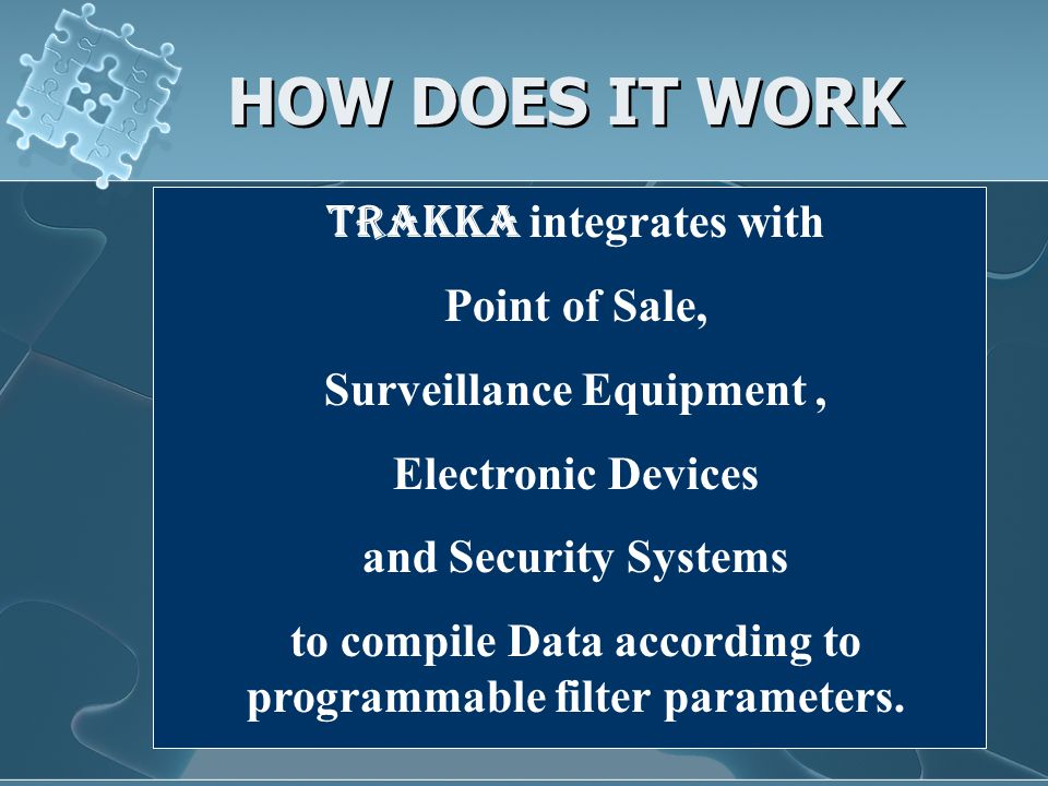 HOW DOES IT WORK Trakka integrates with Point of Sale, Surveillance Equipment, Electronic Devices and Security Systems to compile Data according to programmable filter parameters.