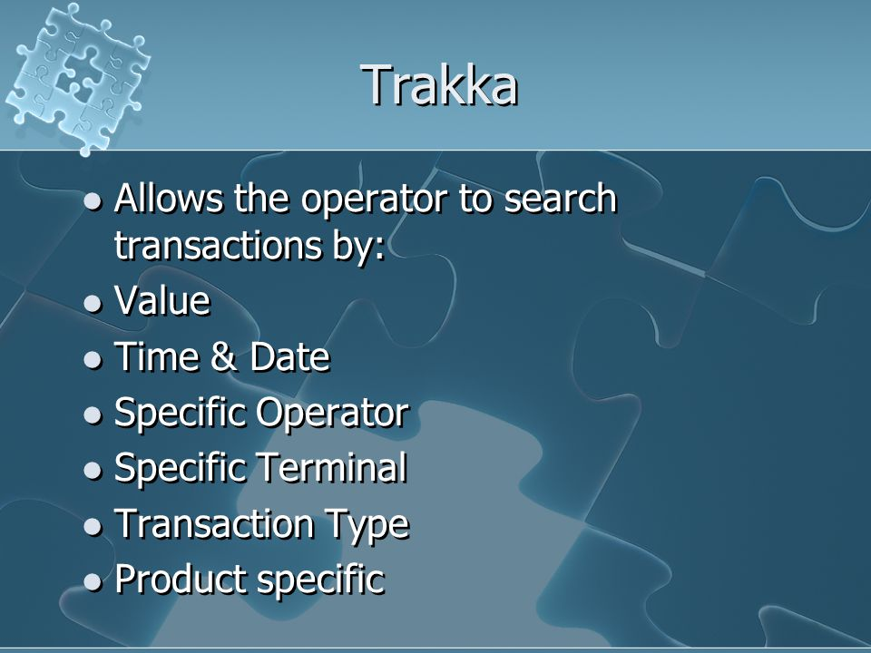 Trakka Allows the operator to search transactions by: Value Time & Date Specific Operator Specific Terminal Transaction Type Product specific Allows the operator to search transactions by: Value Time & Date Specific Operator Specific Terminal Transaction Type Product specific