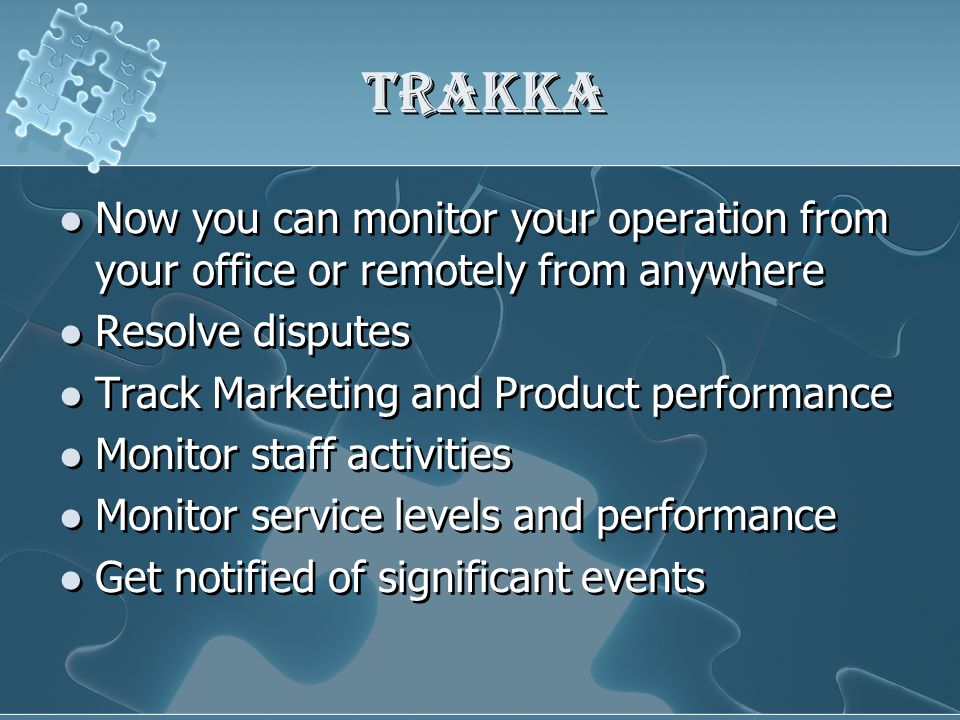 Trakka Now you can monitor your operation from your office or remotely from anywhere Resolve disputes Track Marketing and Product performance Monitor staff activities Monitor service levels and performance Get notified of significant events Now you can monitor your operation from your office or remotely from anywhere Resolve disputes Track Marketing and Product performance Monitor staff activities Monitor service levels and performance Get notified of significant events