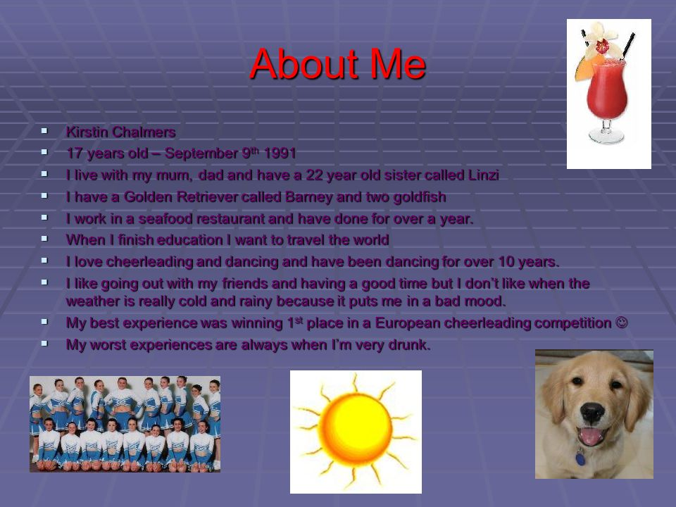 About Me Kirstin Chalmers Kirstin Chalmers 17 years old – September 9 th 1991 17 years old – September 9 th 1991 I live with my mum, dad and have a 22 year old sister called Linzi I live with my mum, dad and have a 22 year old sister called Linzi I have a Golden Retriever called Barney and two goldfish I have a Golden Retriever called Barney and two goldfish I work in a seafood restaurant and have done for over a year.