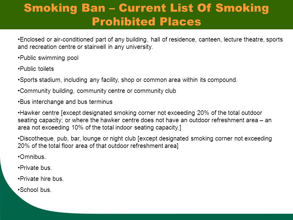 Smoking Ban – Current List Of Smoking Prohibited Places Enclosed or air-conditioned part of any building, hall of residence, canteen, lecture theatre, sports and recreation centre or stairwell in any university.