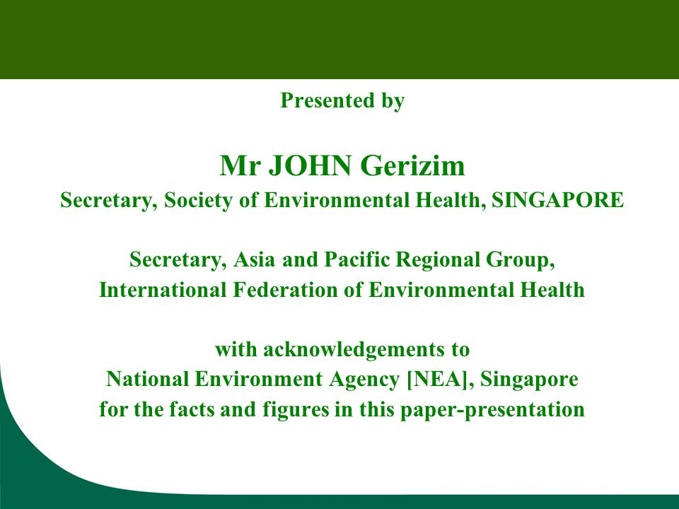 Presented by Mr JOHN Gerizim Secretary, Society of Environmental Health, SINGAPORE Secretary, Asia and Pacific Regional Group, International Federation of Environmental Health with acknowledgements to National Environment Agency [NEA], Singapore for the facts and figures in this paper-presentation