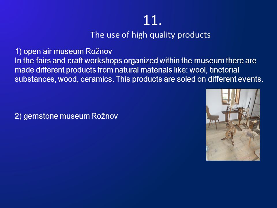 11. The use of high quality products 1) open air museum Rožnov In the fairs and craft workshops organized within the museum there are made different p