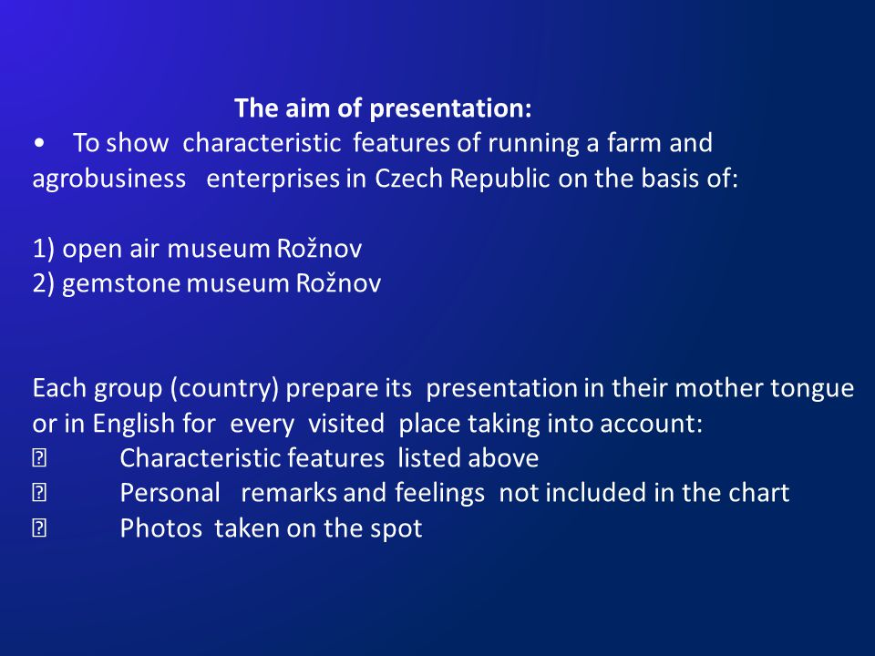 The aim of presentation: To show characteristic features of running a farm and agrobusiness enterprises in Czech Republic on the basis of: 1) open air museum Rožnov 2) gemstone museum Rožnov Each group (country) prepare its presentation in their mother tongue or in English for every visited place taking into account: Characteristic features listed above Personal remarks and feelings not included in the chart Photos taken on the spot