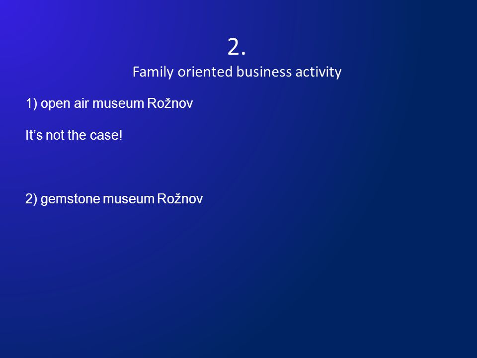 2. Family oriented business activity 1) open air museum Rožnov Its not the case.