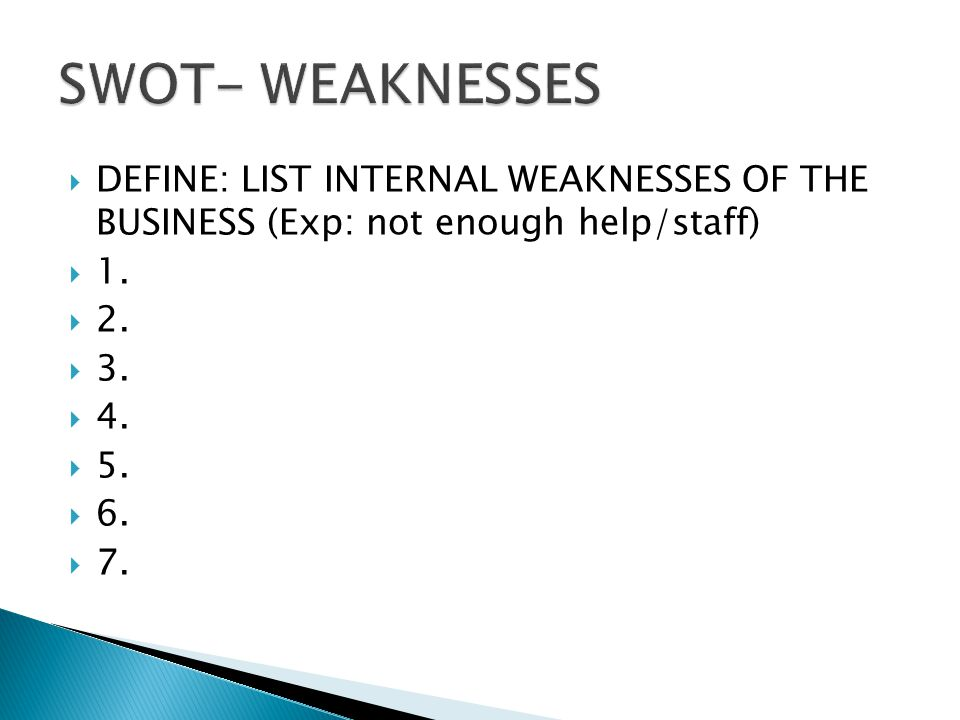 DEFINE: LIST INTERNAL WEAKNESSES OF THE BUSINESS (Exp: not enough help/staff) 1. 2. 3. 4. 5. 6. 7.