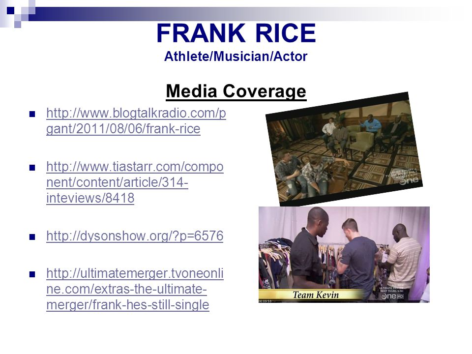 FRANK RICE Industry Contact Media Relations: GIC Public Relations Amy Malone – 323-972-4081 amy@gicpublicrelations.net FRANK RICE 2011 Athlete/Musician/Actor