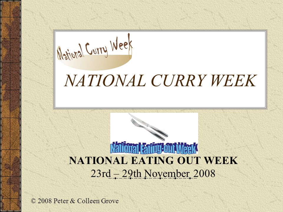 National Curry Week 2008 National Eating Out Week 2008 Organised by Mood Food Magazine Appointed charity Oxfam Associated sponsors have included : Geetas Foods, Honeytop Foods, Madhur Jaffrey Cooking Sets, Rajah Foods, Rubicon, The Sun, Cobra Beer, Pringles, Kingfisher, Cono y Sur Wines, Commercial Express Insurance & XXXmints