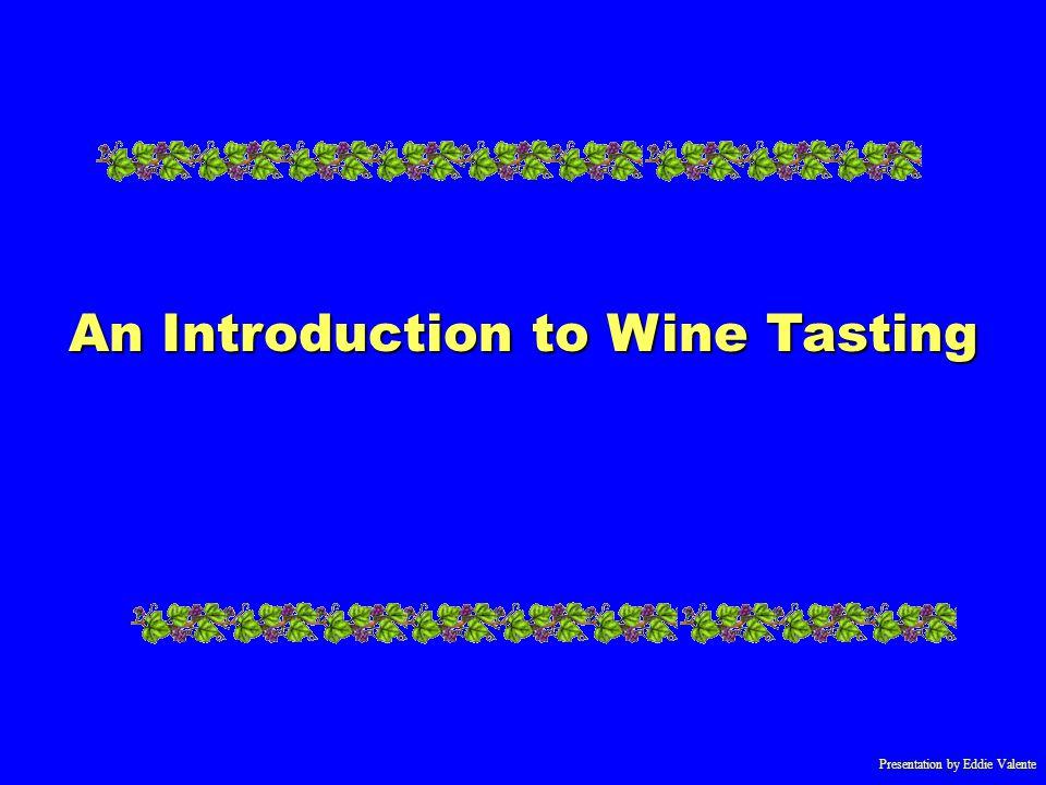 Presentation by Eddie Valente An Introduction to Wine Tasting