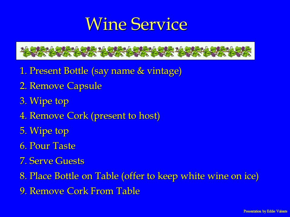 Presentation by Eddie Valente Wine Service 1. Present Bottle (say name & vintage) 2. Remove Capsule 3. Wipe top 4. Remove Cork (present to host) 5. Wi