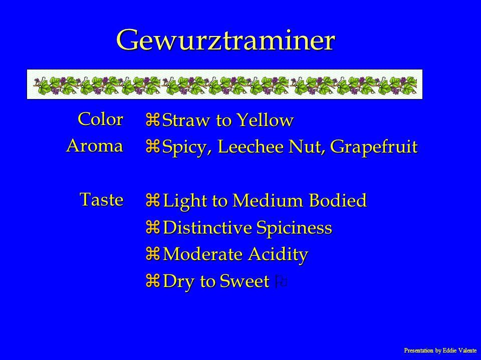 Presentation by Eddie Valente Gewurztraminer ColorAromaTaste zStraw to Yellow zSpicy, Leechee Nut, Grapefruit zLight to Medium Bodied zDistinctive Spi
