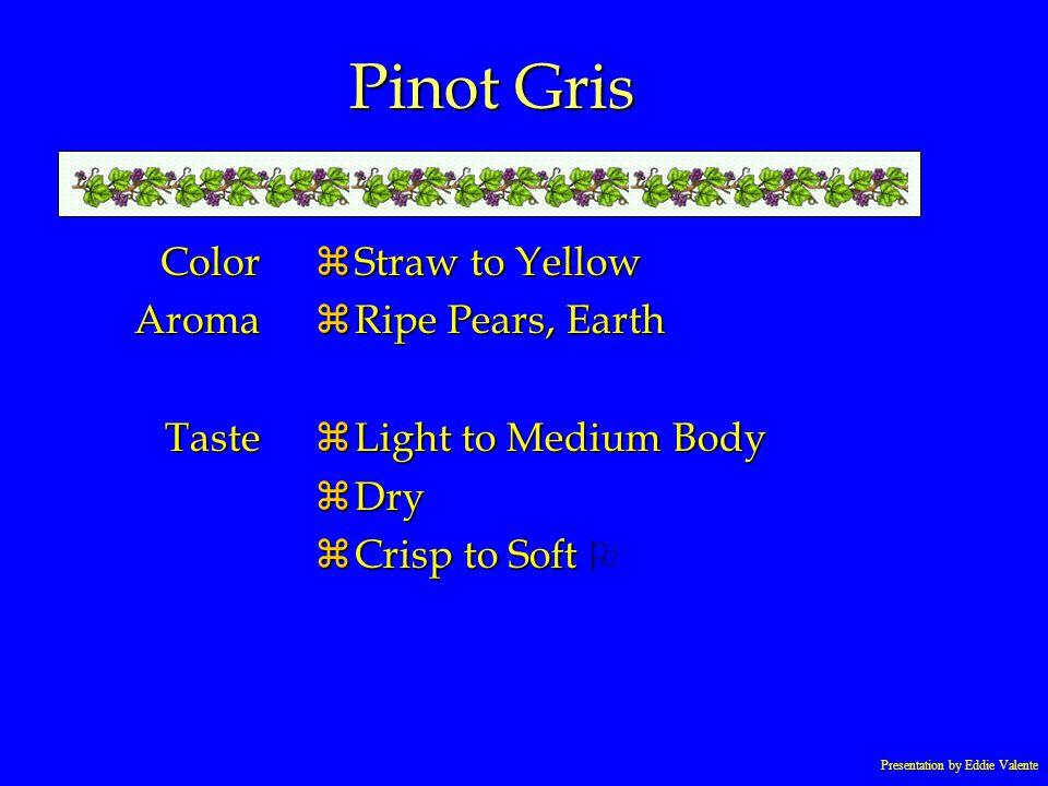 Presentation by Eddie Valente Pinot Gris ColorAromaTaste zStraw to Yellow zRipe Pears, Earth zLight to Medium Body zDry Crisp to Soft Crisp to Soft O