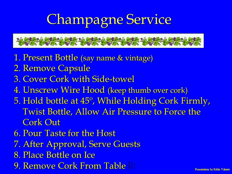 Presentation by Eddie Valente Champagne Service 1. Present Bottle (say name & vintage) 2. Remove Capsule 3. Cover Cork with Side-towel 4. Unscrew Wire