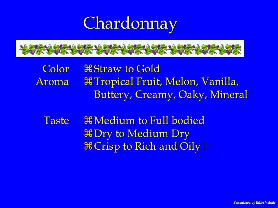 Presentation by Eddie Valente Chardonnay ColorAromaTaste zStraw to Gold zTropical Fruit, Melon, Vanilla, Buttery, Creamy, Oaky, Mineral zMedium to Ful