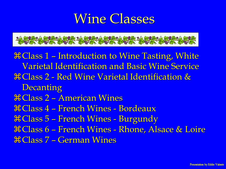 Presentation by Eddie Valente Wine Classes zClass 1 – Introduction to Wine Tasting, White Varietal Identification and Basic Wine Service zClass 2 - Re