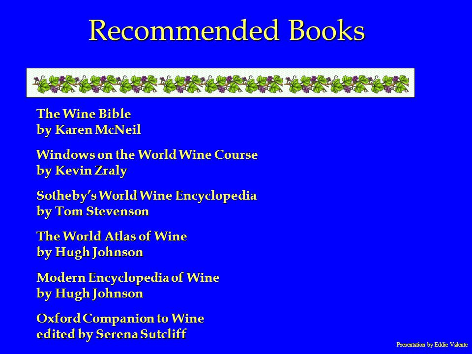 Presentation by Eddie Valente Recommended Books The Wine Bible by Karen McNeil Windows on the World Wine Course by Kevin Zraly Sothebys World Wine Enc