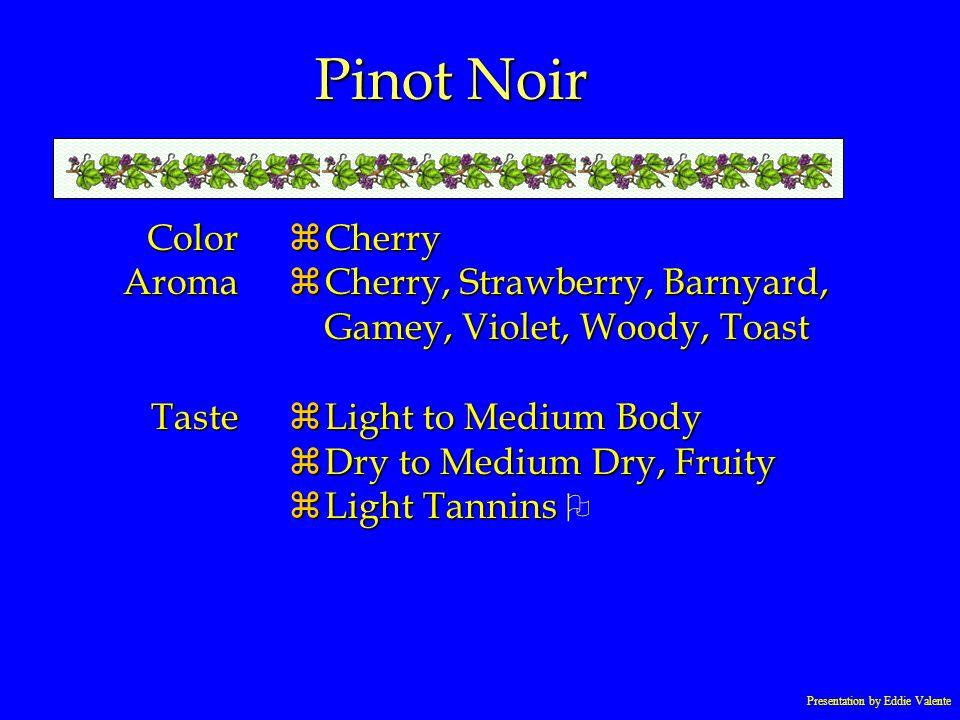 Presentation by Eddie Valente Pinot Noir ColorAromaTaste zCherry zCherry, Strawberry, Barnyard, Gamey, Violet, Woody, Toast zLight to Medium Body zDry