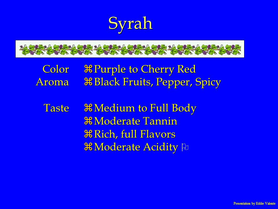 Syrah ColorAromaTaste zPurple to Cherry Red zBlack Fruits, Pepper, Spicy zMedium to Full Body zModerate Tannin zRich, full Flavors Moderate Acidity Mo