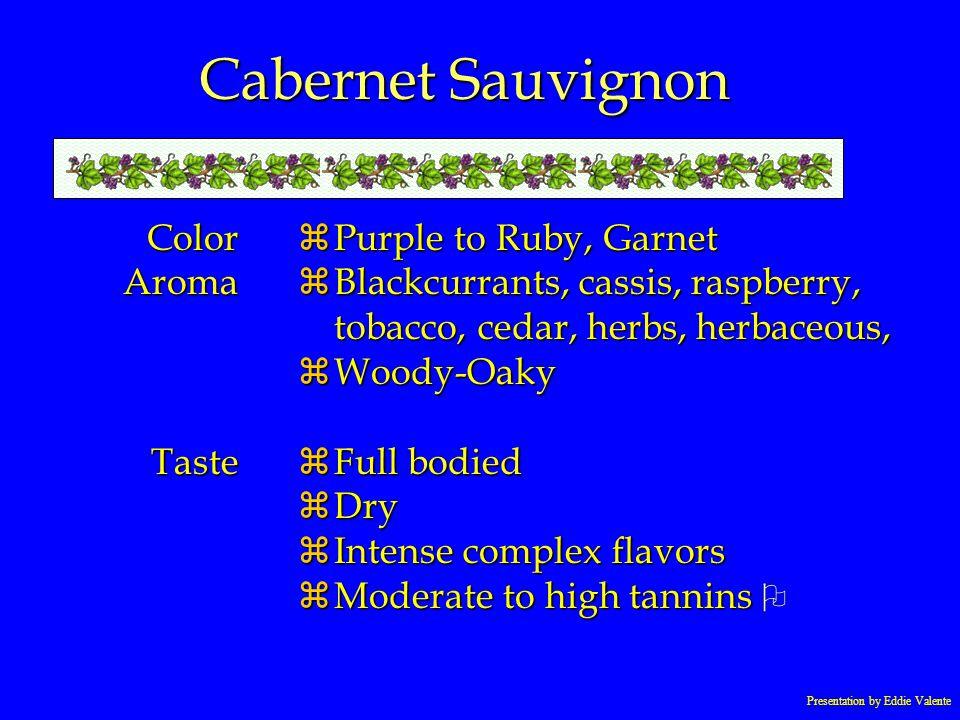 Presentation by Eddie Valente Cabernet Sauvignon ColorAromaTaste zPurple to Ruby, Garnet zBlackcurrants, cassis, raspberry, tobacco, cedar, herbs, her