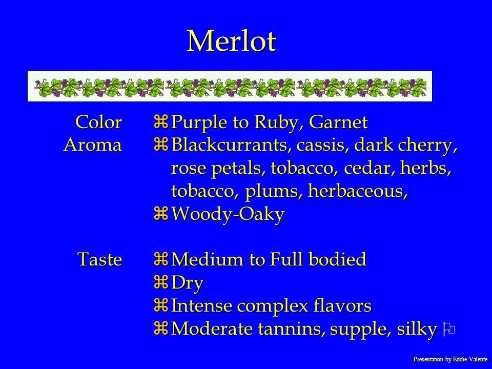 Presentation by Eddie Valente Merlot ColorAromaTaste zPurple to Ruby, Garnet zBlackcurrants, cassis, dark cherry, rose petals, tobacco, cedar, herbs,