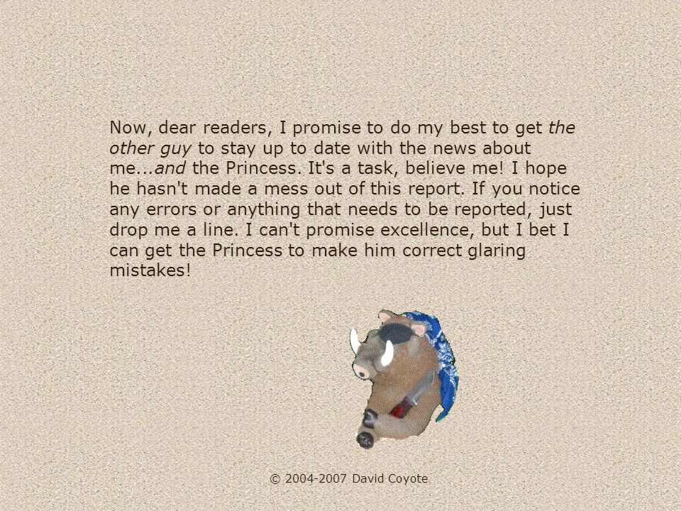 © 2004-2007 David Coyote Now, dear readers, I promise to do my best to get the other guy to stay up to date with the news about me...and the Princess.