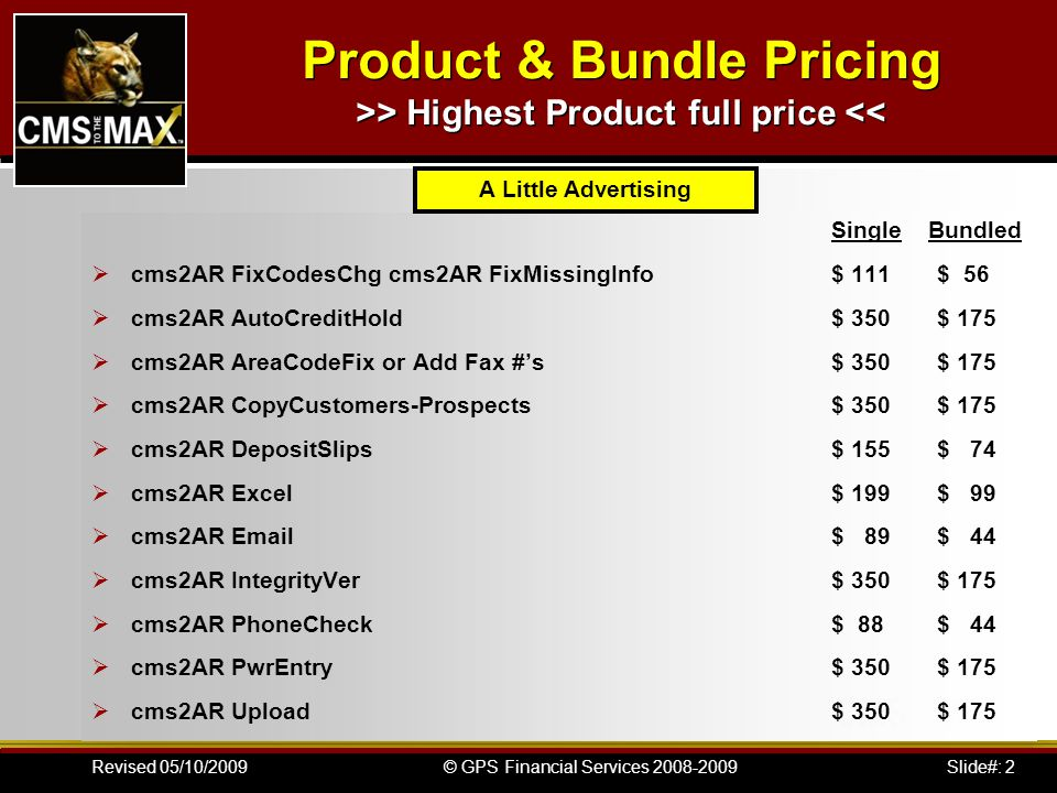 Slide#: 2© GPS Financial Services 2008-2009Revised 05/10/2009 Product & Bundle Pricing >> Highest Product full price << Single Bundled cms2AR FixCodesChg cms2AR FixMissingInfo $ 111$ 56 cms2AR AutoCreditHold$ 350$ 175 cms2AR AreaCodeFix or Add Fax #s$ 350$ 175 cms2AR CopyCustomers-Prospects$ 350$ 175 cms2AR DepositSlips$ 155$ 74 cms2AR Excel$ 199$ 99 cms2AR Email$ 89$ 44 cms2AR IntegrityVer$ 350$ 175 cms2AR PhoneCheck$ 88$ 44 cms2AR PwrEntry$ 350$ 175 cms2AR Upload$ 350$ 175 A Little Advertising