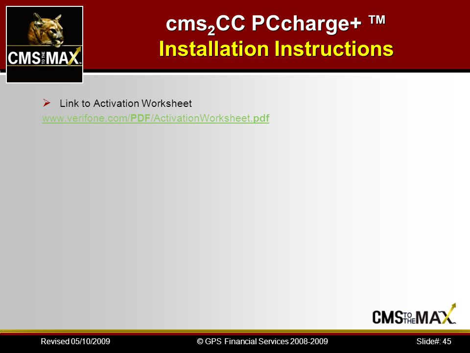 Slide#: 45© GPS Financial Services 2008-2009Revised 05/10/2009 Link to Activation Worksheet www.verifone.com/PDF/ActivationWorksheet.pdf cms 2 CC PCcharge+ Installation Instructions