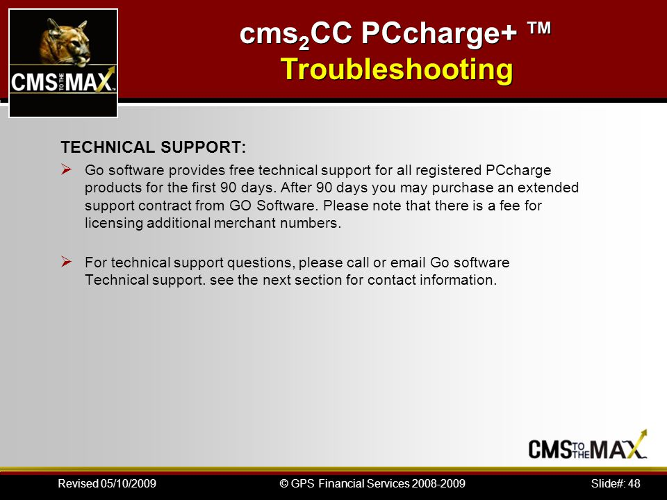 Slide#: 48© GPS Financial Services 2008-2009Revised 05/10/2009 TECHNICAL SUPPORT: Go software provides free technical support for all registered PCcharge products for the first 90 days.