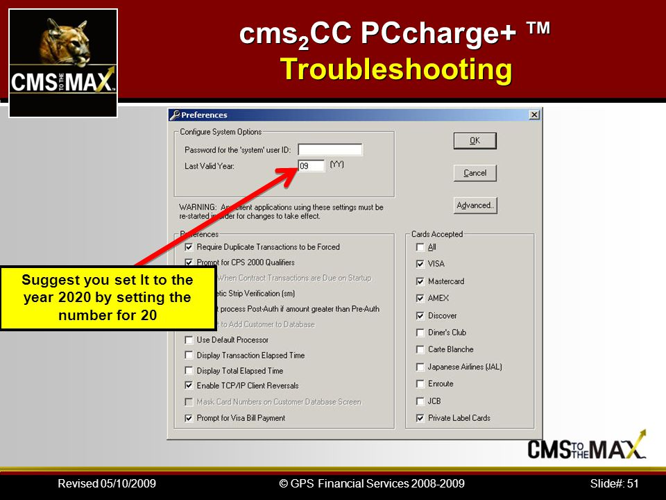 Slide#: 51© GPS Financial Services 2008-2009Revised 05/10/2009 cms 2 CC PCcharge+ Troubleshooting Suggest you set It to the year 2020 by setting the number for 20
