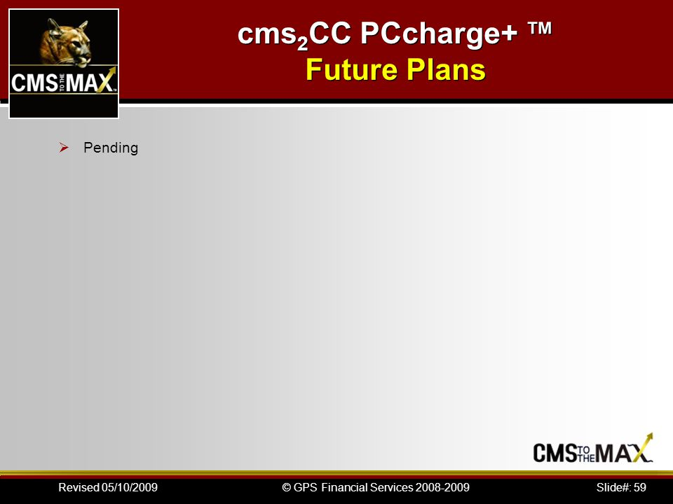 Slide#: 59© GPS Financial Services 2008-2009Revised 05/10/2009 cms 2 CC PCcharge+ Future Plans Pending