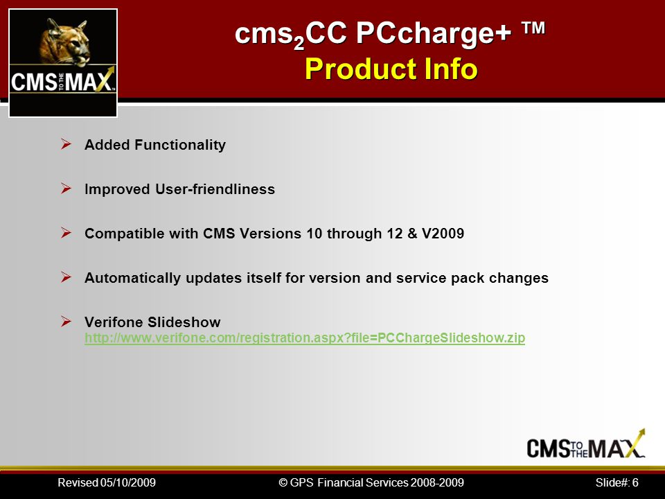 Slide#: 6© GPS Financial Services 2008-2009Revised 05/10/2009 Added Functionality Improved User-friendliness Compatible with CMS Versions 10 through 12 & V2009 Automatically updates itself for version and service pack changes Verifone Slideshow http://www.verifone.com/registration.aspx file=PCChargeSlideshow.zip http://www.verifone.com/registration.aspx file=PCChargeSlideshow.zip cms 2 CC PCcharge+ Product Info