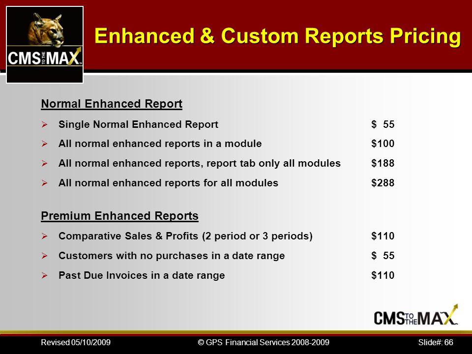 Slide#: 66© GPS Financial Services 2008-2009Revised 05/10/2009 Enhanced & Custom Reports Pricing Normal Enhanced Report Single Normal Enhanced Report$ 55 All normal enhanced reports in a module$100 All normal enhanced reports, report tab only all modules$188 All normal enhanced reports for all modules$288 Premium Enhanced Reports Comparative Sales & Profits (2 period or 3 periods)$110 Customers with no purchases in a date range$ 55 Past Due Invoices in a date range$110