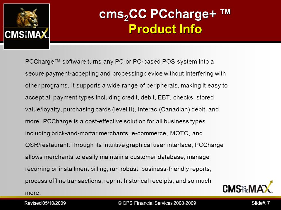 Slide#: 7© GPS Financial Services 2008-2009Revised 05/10/2009 PCCharge software turns any PC or PC-based POS system into a secure payment-accepting and processing device without interfering with other programs.