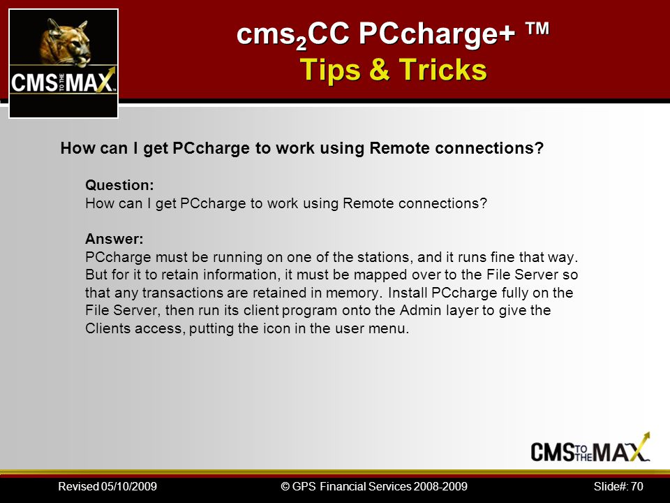 Slide#: 70© GPS Financial Services 2008-2009Revised 05/10/2009 cms 2 CC PCcharge+ Tips & Tricks How can I get PCcharge to work using Remote connections.