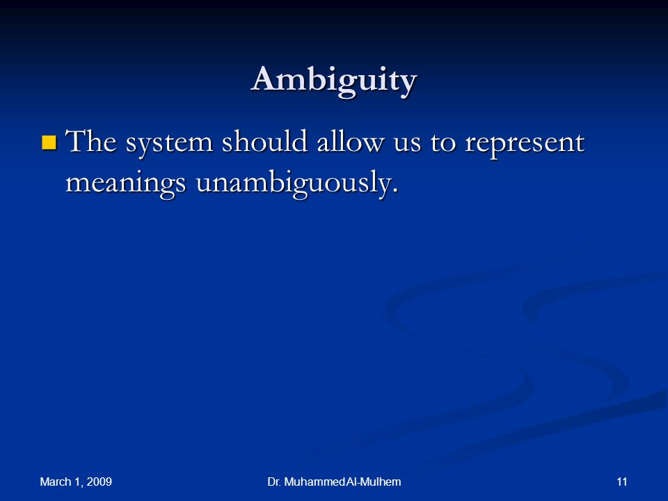 March 1, 2009 11Dr. Muhammed Al-Mulhem Ambiguity The system should allow us to represent meanings unambiguously. The system should allow us to represe