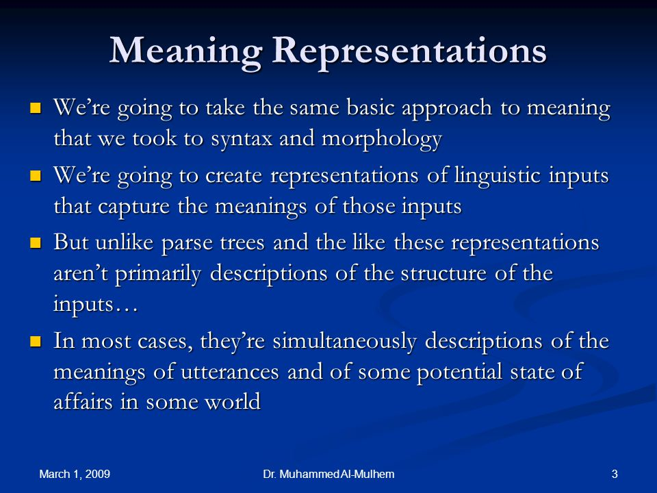 March 1, 2009 3Dr. Muhammed Al-Mulhem Meaning Representations Were going to take the same basic approach to meaning that we took to syntax and morphol