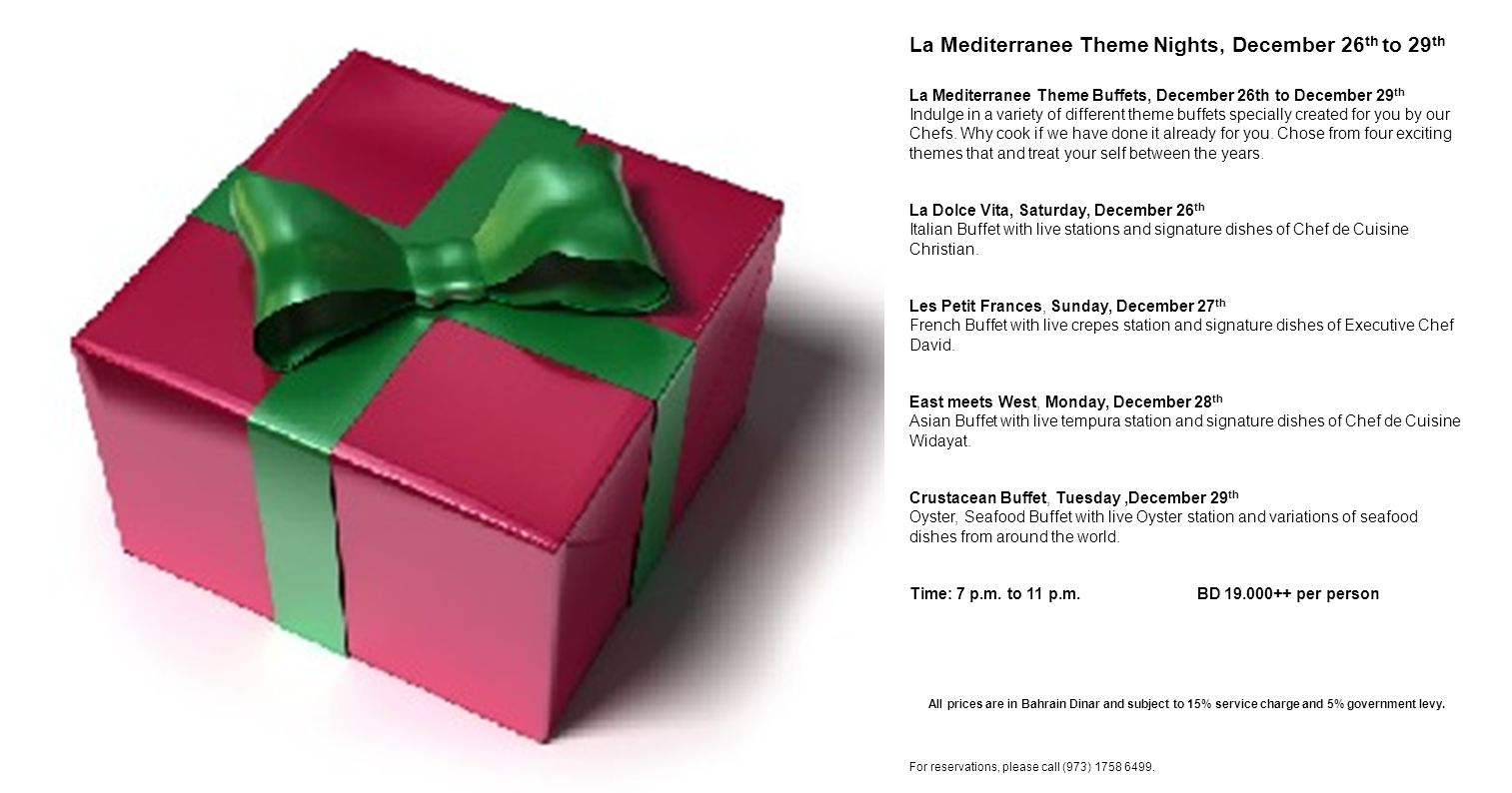 La Mediterranee Theme Nights, December 26 th to 29 th La Mediterranee Theme Buffets, December 26th to December 29 th Indulge in a variety of different theme buffets specially created for you by our Chefs.