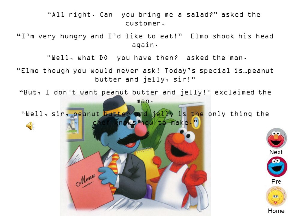 Elmo is very sorry, sir, but we are out of tuna sandwiches today, Elmo replied.