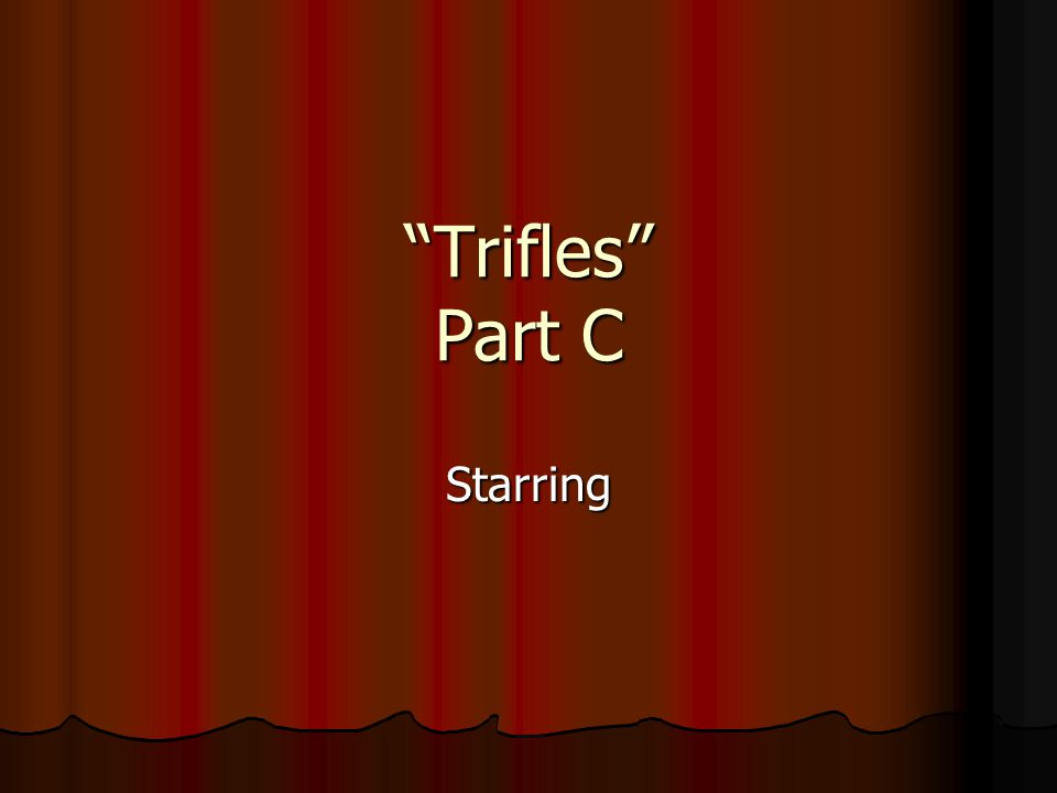 Trifles Part C Starring