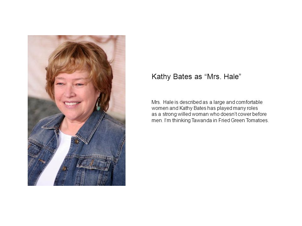 Kathy Bates as Mrs. Hale Mrs. Hale is described as a large and comfortable women and Kathy Bates has played many roles as a strong willed woman who do