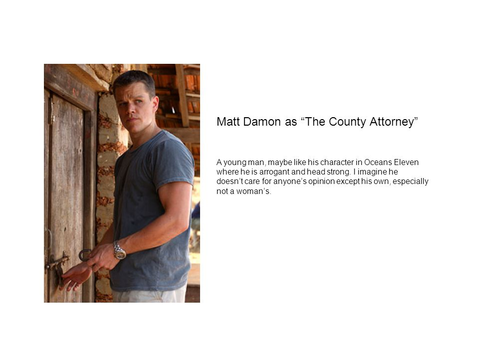 Matt Damon as The County Attorney A young man, maybe like his character in Oceans Eleven where he is arrogant and head strong.